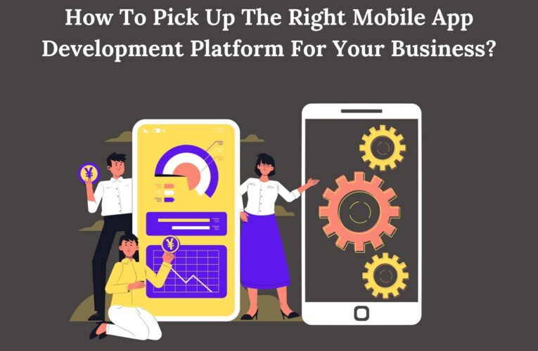 How To Pick Up The Right Mobile App Development Platform For Your Business?