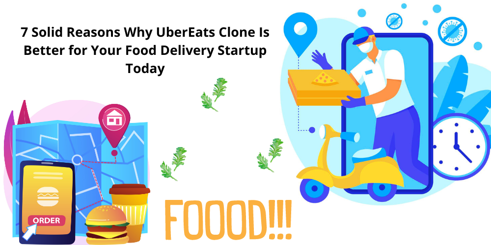 7 Solid Reasons Why UberEats Clone Is Better for Your Food Delivery Startup Today